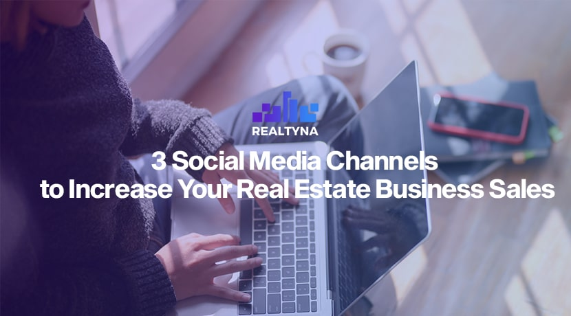 3 Social Media Channels to Increase Your Real Estate Business Sales