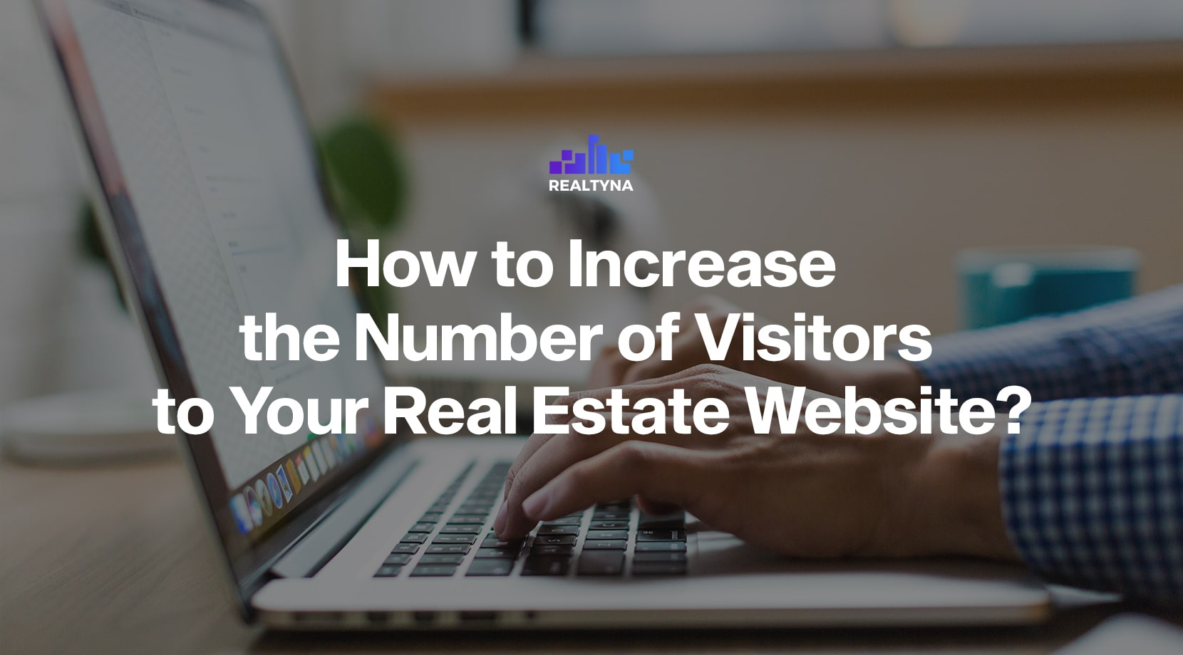 How to Increase the Number of Visitors to Your Real Estate Website?