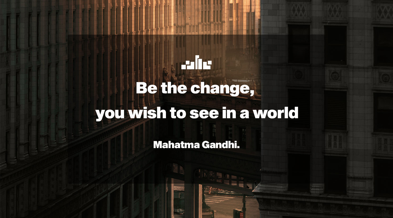 Be the change, you wish to see in a world.- Mahatma Gandhi.