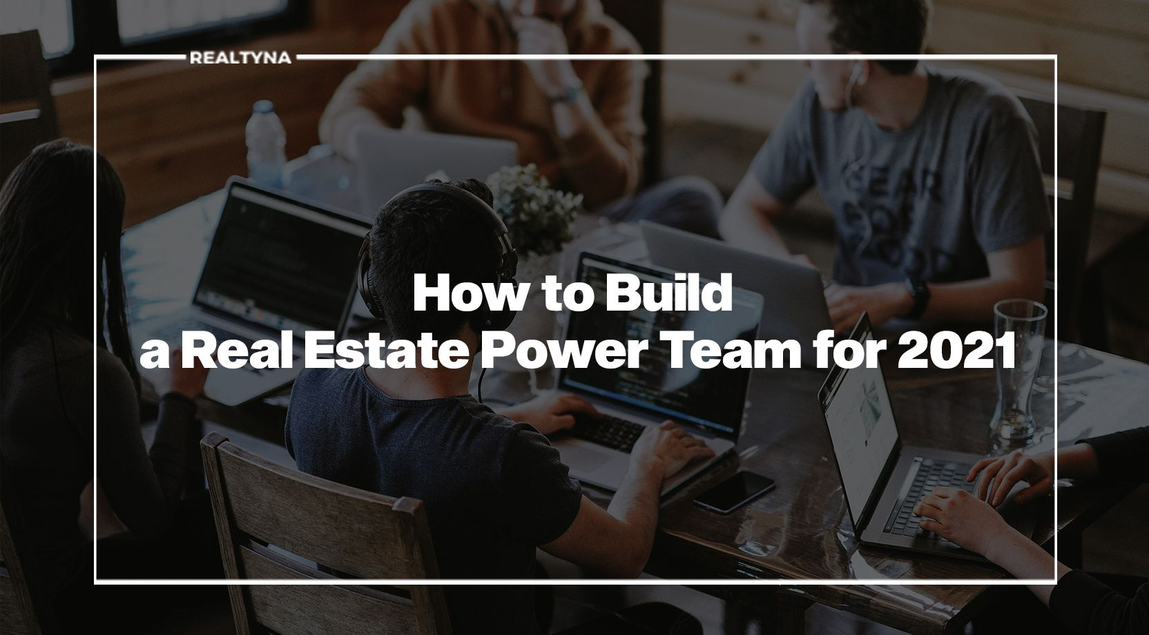 How to Build a Real Estate Power Team for 2021