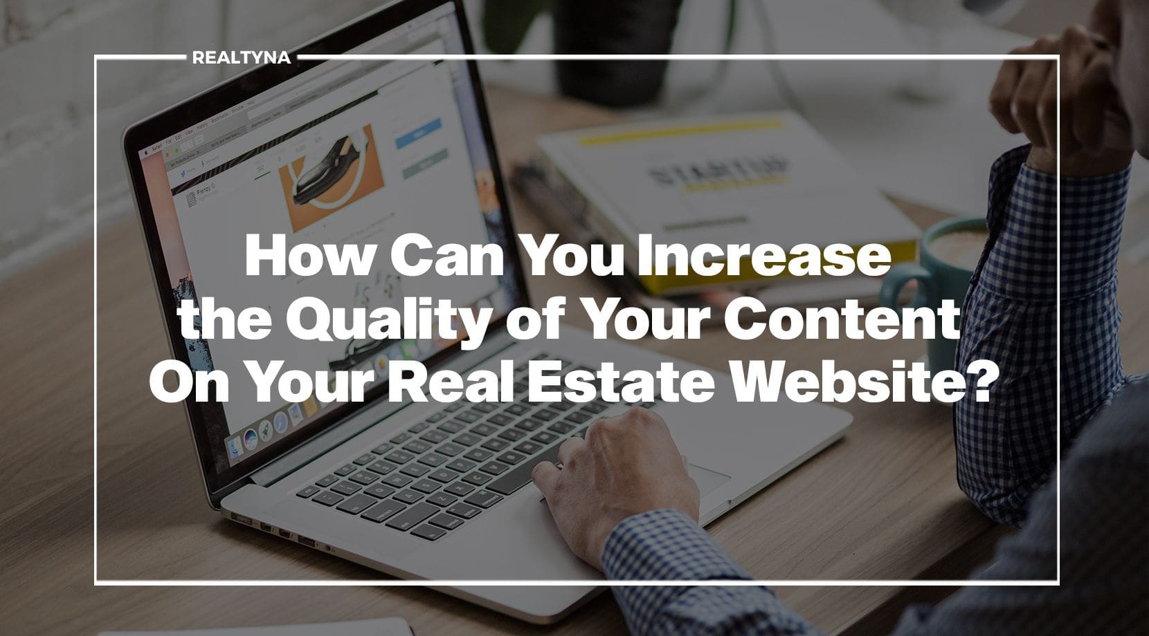 How Can You Increase the Quality of Your Content On Your Real Estate Website?