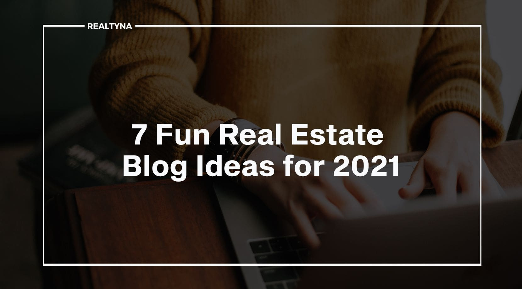 7 Fun Real Estate Blog Ideas for 2021