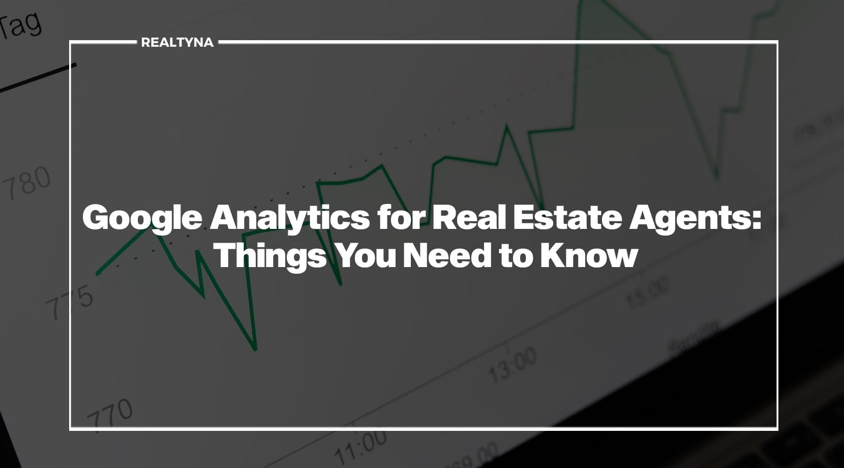 Google Analytics for Real Estate Agents: Things You Need to Know
