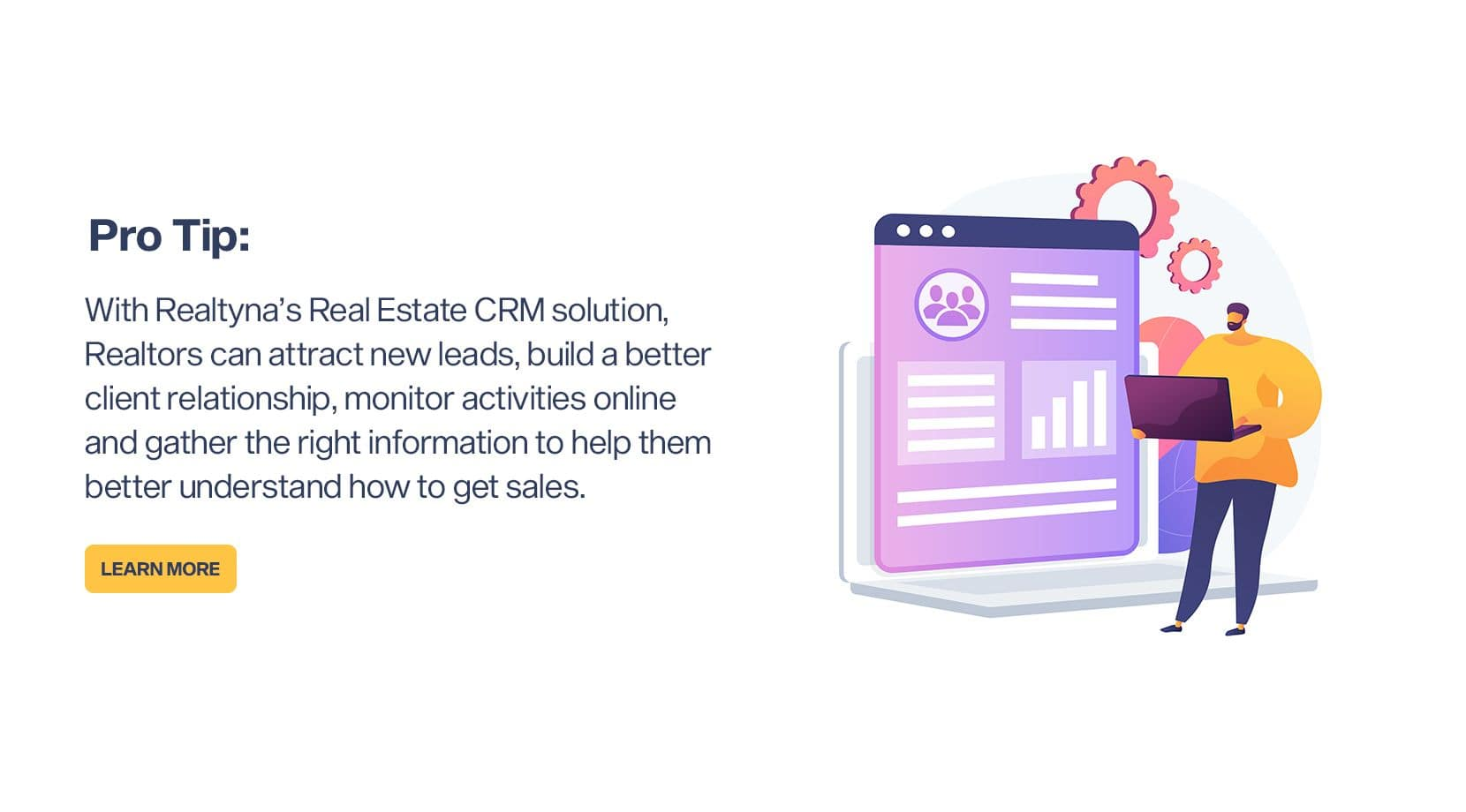 Pro Tip: With Realtyna's Real Estate CRM solution, Realtors can attract new leads, build a better client relationship, monitor activities online and gather the right information, and to better understand how to get sales.
