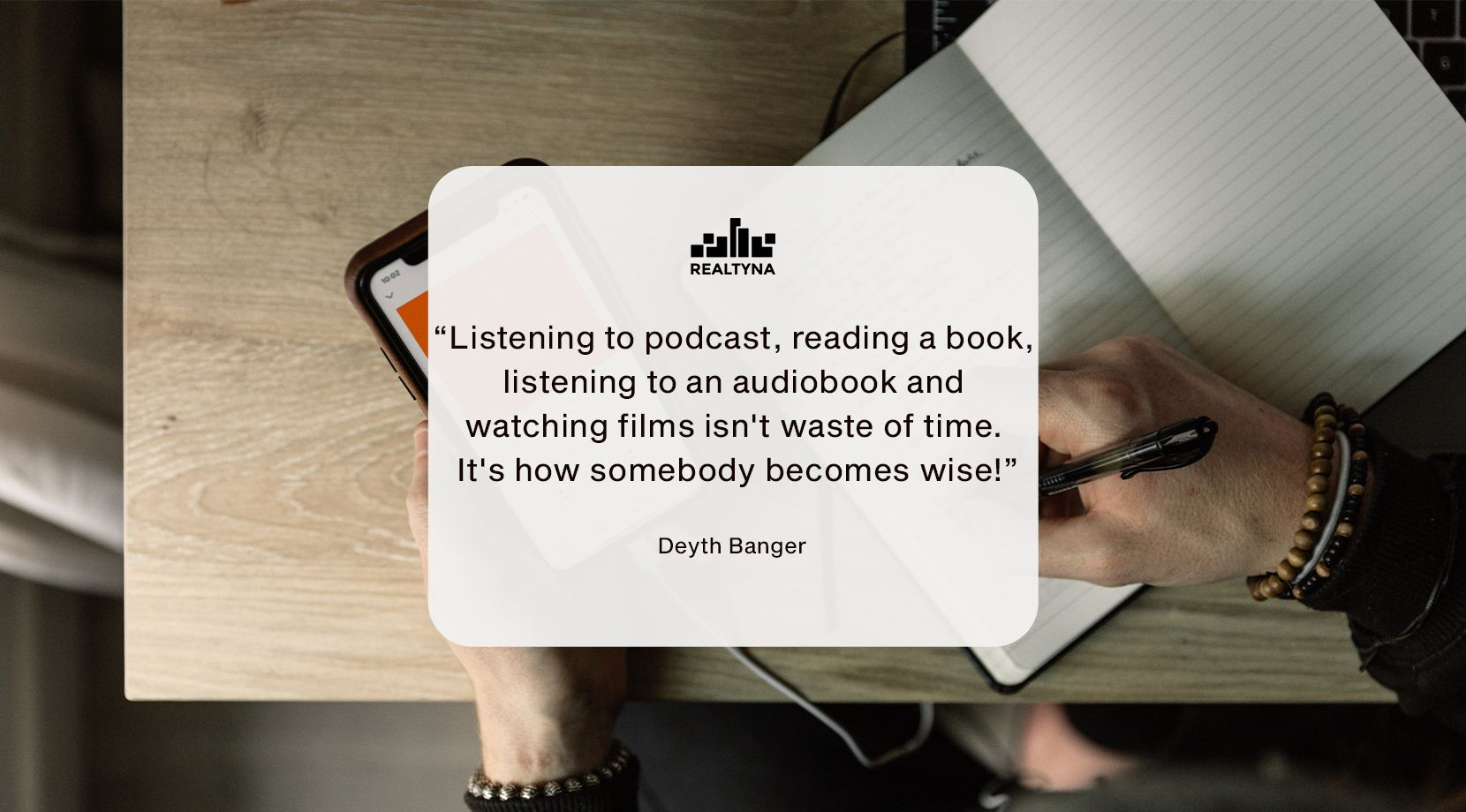 """""""Listening to a podcast, reading a book, listening to an audiobook and watching films isn't a waste of time. It's how somebody becomes wise!"""" (Deyth Banger)"""