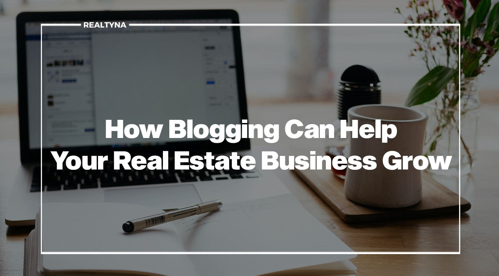 How Blogging Can Help Your Real Estate Business Grow