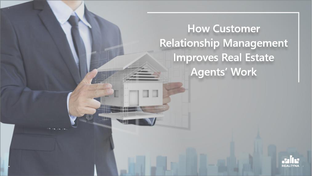 How Customer Relationship Management Improves Real Estate Agents' Work